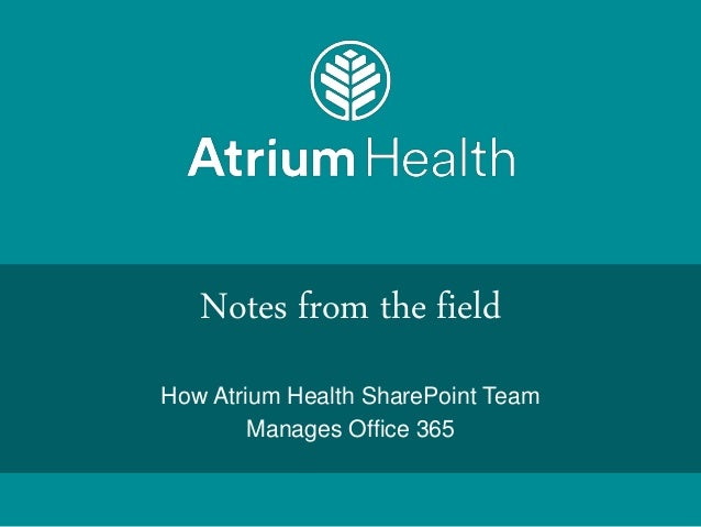 Notes from the field How Atrium Health SharePoint Team Manages Office 365