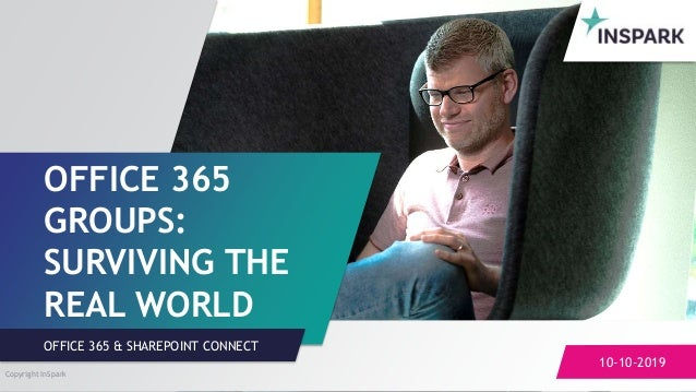Sensitivity: Regular OFFICE 365 GROUPS: SURVIVING THE REAL WORLD 10-10-2019 OFFICE 365 & SHAREPOINT CONNECT Copyright InSp...