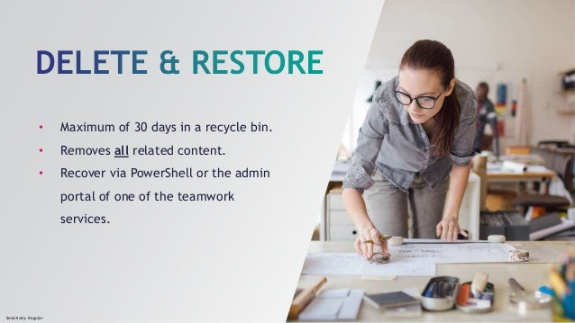 Sensitivity: Regular • Maximum of 30 days in a recycle bin. • Removes all related content. • Recover via PowerShell or the...