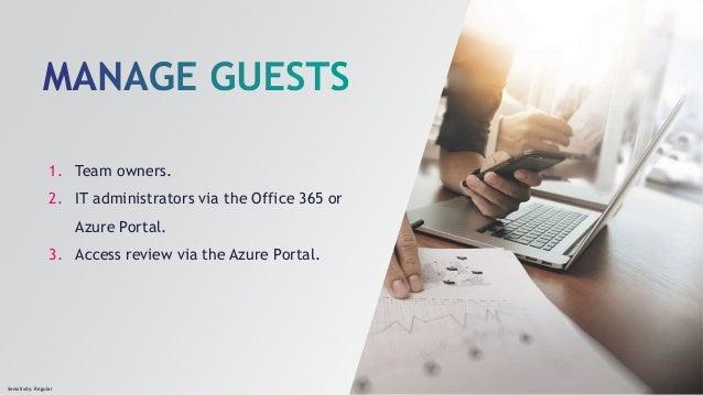 Sensitivity: Regular 1. Team owners. 2. IT administrators via the Office 365 or Azure Portal. 3. Access review via the Azu...