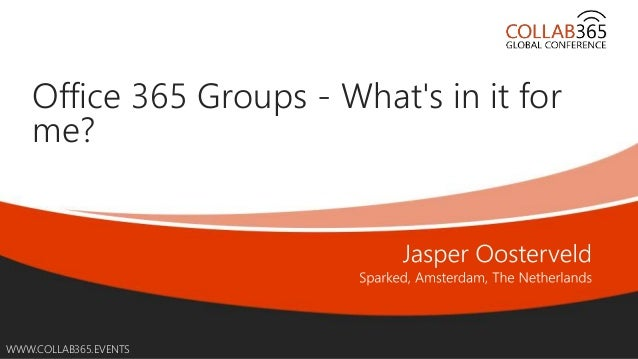 Online Conference June 17th and 18th 2015 WWW.COLLAB365.EVENTS Office 365 Groups - What's in it for me?