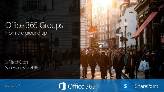 Office 365 Groups From the ground up SPTechCon San Francisco 2016