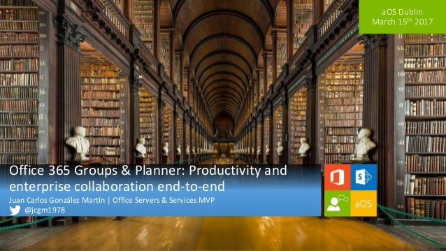 aOS Dublin March 15th 2017 Office 365 Groups & Planner: Productivity and enterprise collaboration end-to-end Juan Carlos G...
