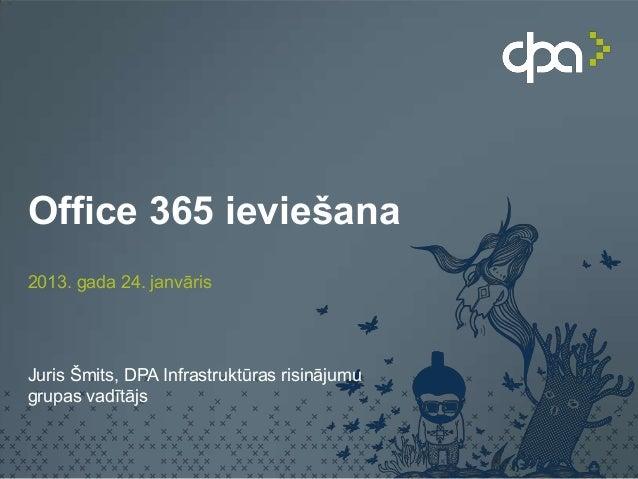Office 365 ieviešana2013. gada 24. janvārisJuris Šmits, DPA Infrastruktūras risinājumugrupas vadītājs
