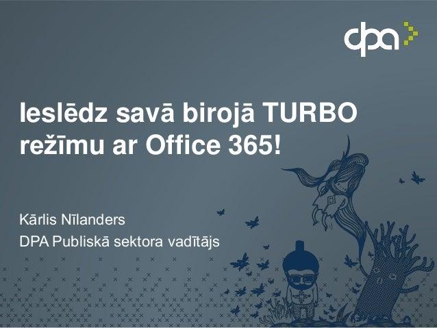 Ieslēdz savā birojā TURBO režīmu ar Office 365! Kārlis Nīlanders DPA Publiskā sektora vadītājs