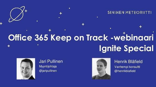Office 365 Keep on Track -webinaari Ignite Special Jari Pullinen Myyntijohtaja @jaripullinen Henrik Blåfield Vanhempi kons...