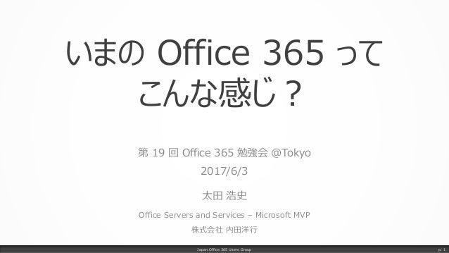 いまの Office 365 って こんな感じ? 第 19 回 Office 365 勉強会 @Tokyo 2017/6/3 太田 浩史 Office Servers and Services – Microsoft MVP 株式会社 内田洋行...