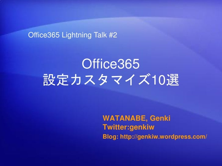 Office365 Lightning Talk #2       Office365    設定カスタマイズ10選                      WATANABE, Genki                      Twitt...