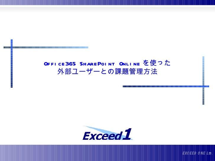 Of f i ce365 SharePoi nt Onl i ne を使った       外部ユーザーとの課題管理方法                                         E XC E E D O NE Ltd .