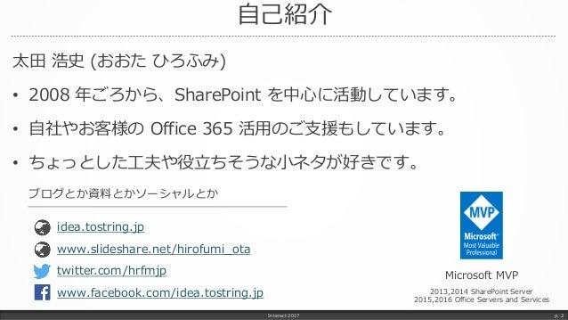 自己紹介 太田 浩史 (おおた ひろふみ) • 2008 年ごろから、SharePoint を中心に活動しています。 • 自社やお客様の Office 365 活用のご支援もしています。 • ちょっとした工夫や役立ちそうな小ネタが好きです。 I...