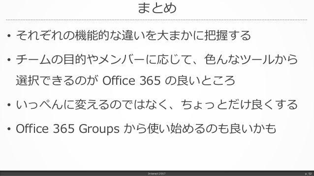 まとめ Interact 2017 p. 52 • それぞれの機能的な違いを大まかに把握する • チームの目的やメンバーに応じて、色んなツールから 選択できるのが Office 365 の良いところ • いっぺんに変えるのではなく、ちょっとだけ...
