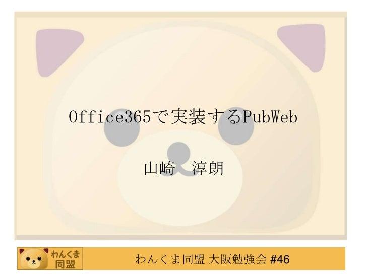 Office365で実装するPubWeb      山崎 淳朗     わんくま同盟 大阪勉強会 #46