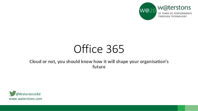 @Waterstonsltd www.waterstons.com Office 365 Cloud or not, you should know how it will shape your organisation's future