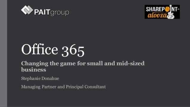Office 365  Changing the game for small and mid-sized  business  Stephanie Donahue  Managing Partner and Principal Consult...