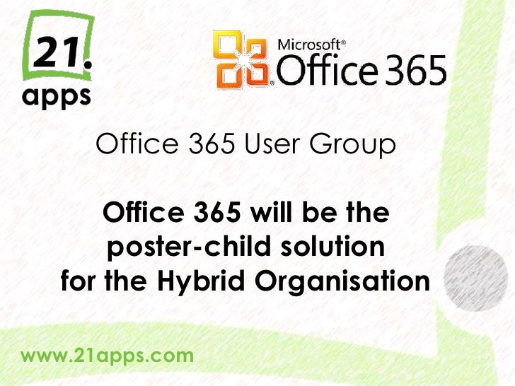 Office 365 User GroupOffice 365 will be the poster-child solutionfor the Hybrid Organisation<br />www.21apps.com<br />