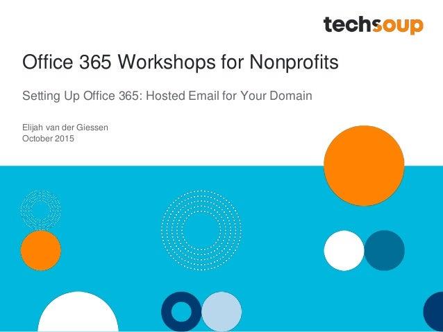 Office 365 Workshops for Nonprofits Setting Up Office 365: Hosted Email for Your Domain Elijah van der Giessen October 2015