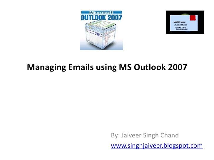 Managing Emails using MS Outlook 2007<br />By: Jaiveer Singh Chand<br />www.singhjaiveer.blogspot.com<br />