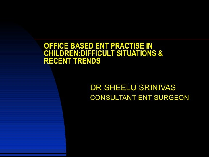 OFFICE BASED ENT PRACTISE IN CHILDREN:DIFFICULT SITUATIONS & RECENT TRENDS DR SHEELU SRINIVAS CONSULTANT ENT SURGEON