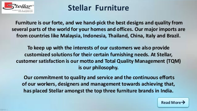 Read More Furniture is our forte, and we hand-pick the best designs and quality from several parts of the world for your ...