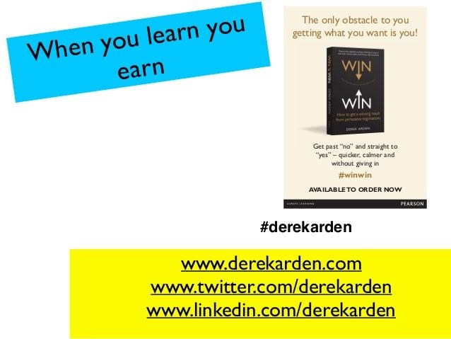 When you learn you earn www.derekarden.com www.twitter.com/derekarden www.linkedin.com/derekarden #derekarden The only obs...