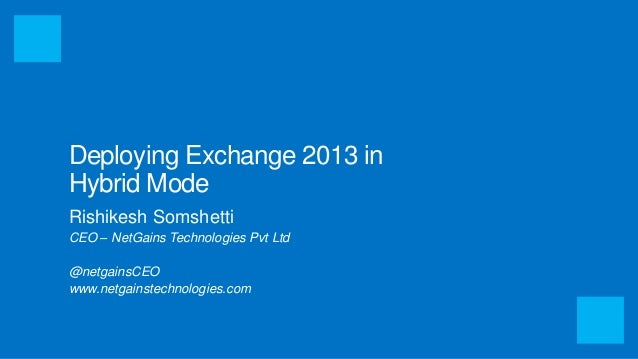 Deploying Exchange 2013 in  Hybrid Mode  Rishikesh Somshetti  CEO – NetGains Technologies Pvt Ltd  @netgainsCEO  www.netga...