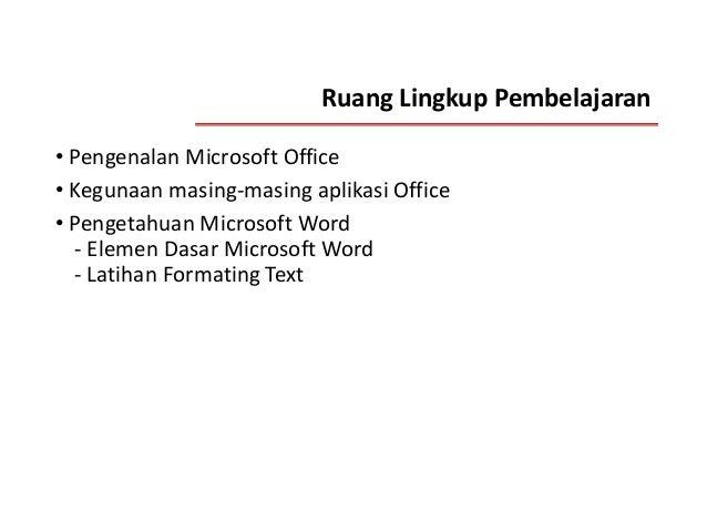 Ruang Lingkup Pembelajaran • Pengenalan Microsoft Office • Kegunaan masing-masing aplikasi Office • Pengetahuan Microsoft ...