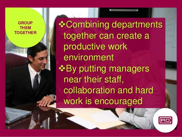 GROUP THEM TOGETHER Combining departments together can create a productive work environment By putting managers near the...
