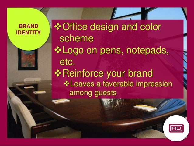 Office design and color scheme Logo on pens, notepads, etc. Reinforce your brand Leaves a favorable impression among g...