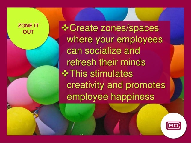 ZONE IT OUT Create zones/spaces where your employees can socialize and refresh their minds This stimulates creativity an...
