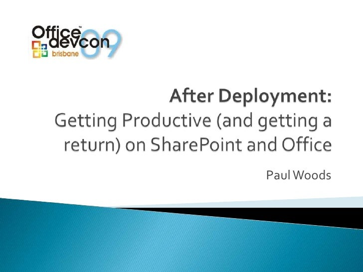 After Deployment:Getting Productive (and getting a return) on SharePoint and Office<br />Paul Woods<br />