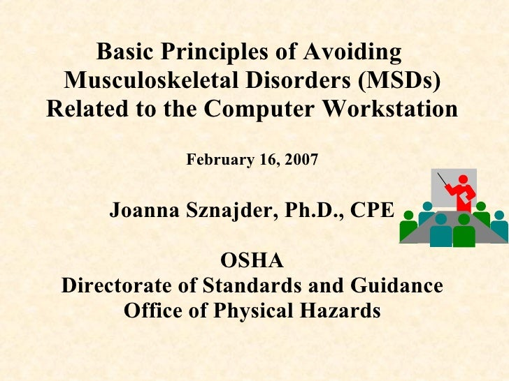 Basic Principles of Avoiding   Musculoskeletal Disorders (MSDs) Related to the Computer Workstation February 16, 2007 Joan...