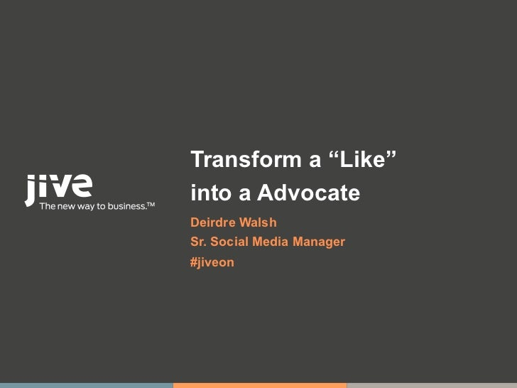 "Transform a ""Like""into a AdvocateDeirdre WalshSr. Social Media Manager#jiveon"