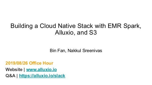 2019/08/26 Office Hour Website | www.alluxio.io Q&A | https://alluxio.io/slack Building a Cloud Native Stack with EMR Spar...