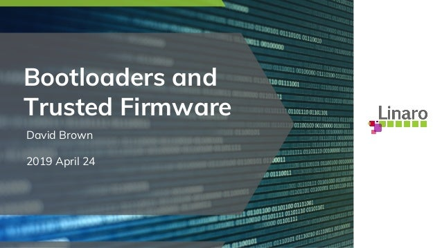 Bootloaders and Trusted Firmware David Brown 2019 April 24