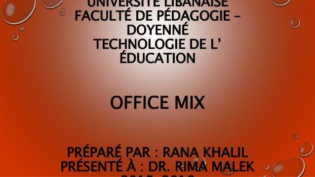 UNIVERSITÉ LIBANAISE FACULTÉ DE PÉDAGOGIE – DOYENNÉ TECHNOLOGIE DE L' ÉDUCATION OFFICE MIX PRÉPARÉ PAR : RANA KHALIL PRÉSE...