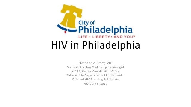 HIV in Philadelphia Kathleen A. Brady, MD Medical Director/Medical Epidemiologist AIDS Activities Coordinating Office Phil...