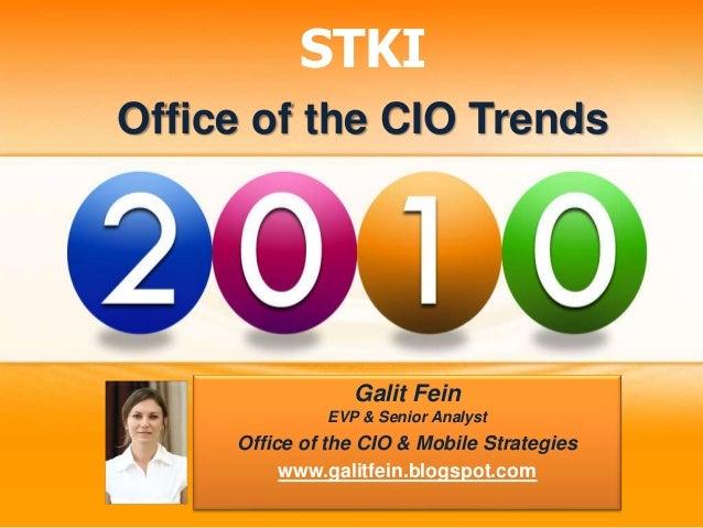 STKI Office of the CIO Trends Galit Fein EVP & Senior Analyst Office of the CIO & Mobile Strategies www.galitfein.blogspot...