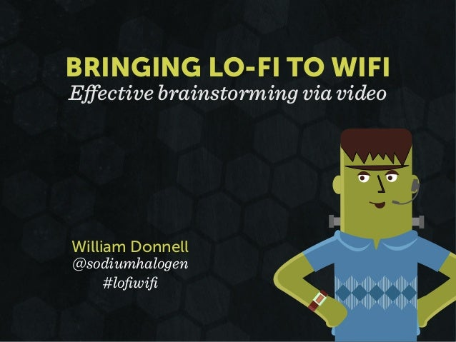 William Donnell @sodiumhalogen #lofiwifi Effective brainstorming via video BRINGING LO-FI TO WIFI