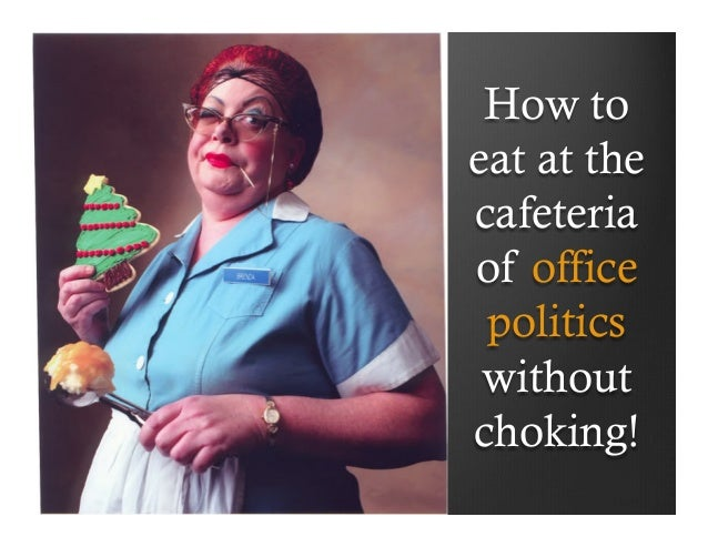 How toeat at thecafeteriaof office politics withoutchoking!