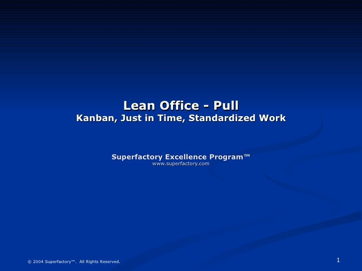 Lean Office - Pull Kanban, Just in Time, Standardized Work Superfactory Excellence Program™ www.superfactory.com © 2004 Su...