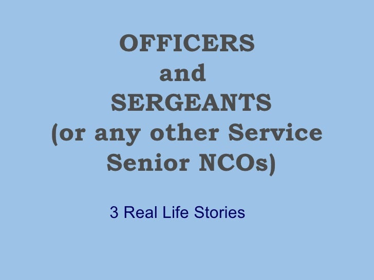 OFFICERS and   SERGEANTS (or any other Service  Senior NCOs) 3 Real Life Stories
