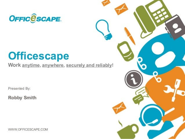 OfficescapeWork anytime, anywhere, securely and reliably!Presented By:Robby SmithWWW.OFFICESCAPE.COM