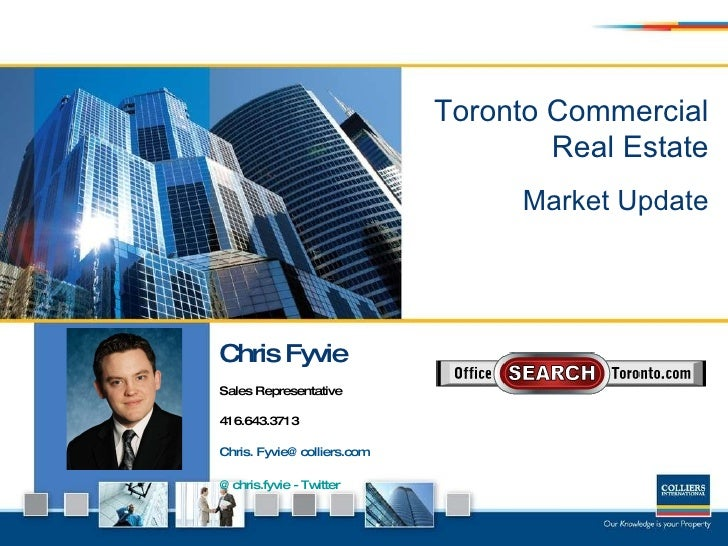 Toronto Commercial Real Estate Market Update Chris Fyvie Sales Representative 416.643.3713  Chris. Fyvie@colliers.com @chr...