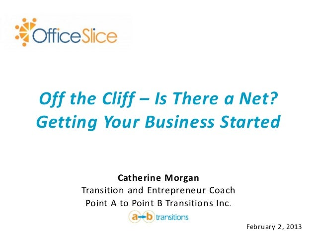 Off the Cliff – Is There a Net?Getting Your Business Started              Catherine Morgan     Transition and Entrepreneur...