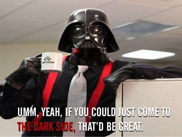 UMM, YEAH, IF YOU COULD JUST COME TO THE DARK SIDE, THAT'D BE GREAT.