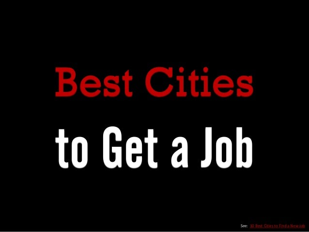 Best Cities to Get a Job See: 10 Best Cities to Find a New Job