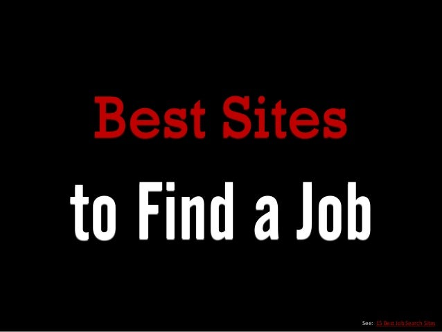 Best Sites to Find a Job See: 15 Best Job Search Sites