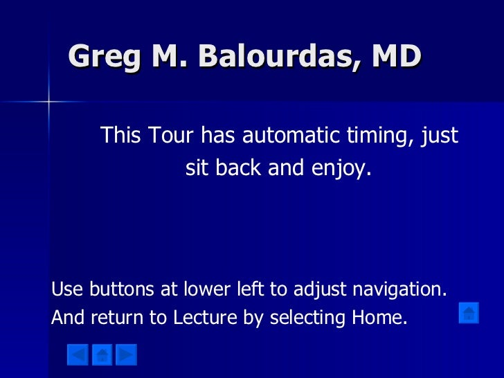 Greg M. Balourdas, MD This Tour has automatic timing, just sit back and enjoy. Use buttons at lower left to adjust navigat...