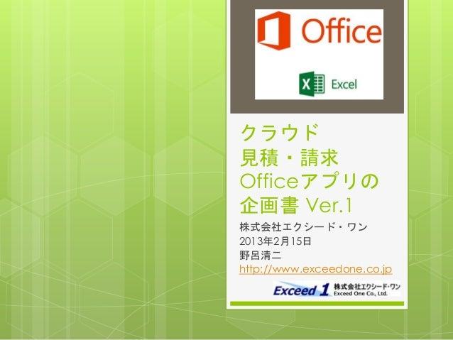 クラウド見積・請求Officeアプリの企画書 Ver.1株式会社エクシード・ワン2013年2月15日野呂清二http://www.exceedone.co.jp
