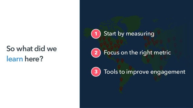So what did we learn here? Focus on the right metric2 Tools to improve engagement3 1 Start by measuring